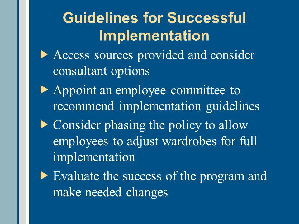 Guidelines for Successful Implementation Access sources provided and consider consultant options Appoint an employee committee to recommend implementation guidelines Consider phasing the policy to allow employees to adjust wardrobes for full implementation Evaluate the success of the program and make needed changes