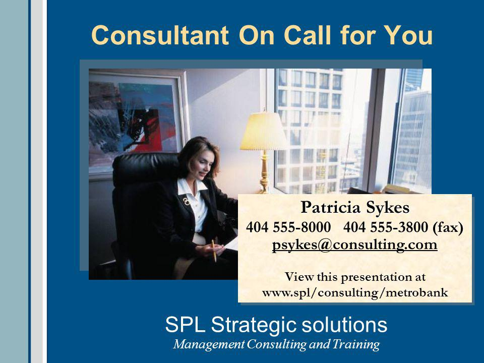 Consultant On Call for You SPL Strategic solutions Management Consulting and Training Patricia Sykes 404 555-8000 404 555-3800 (fax) psykes@consulting.com View this presentation at www.spl/consulting/metrobank Patricia Sykes 404 555-8000 404 555-3800 (fax) psykes@consulting.com View this presentation at www.spl/consulting/metrobank