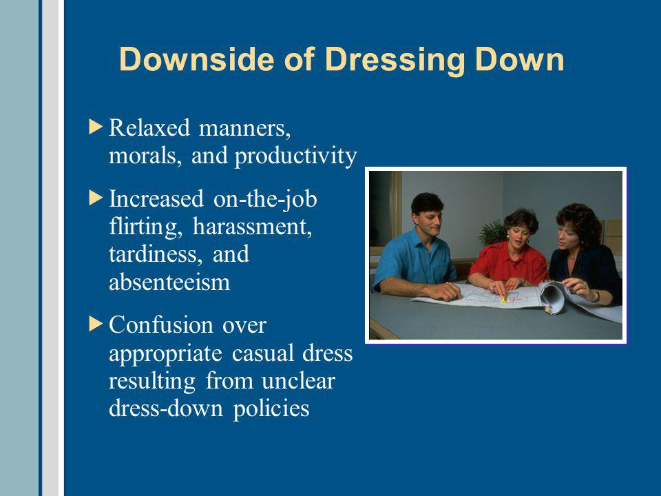 Downside of Dressing Down Relaxed manners, morals, and productivity Increased on-the-job flirting, harassment, tardiness, and absenteeism Confusion over appropriate casual dress resulting from unclear dress-down policies