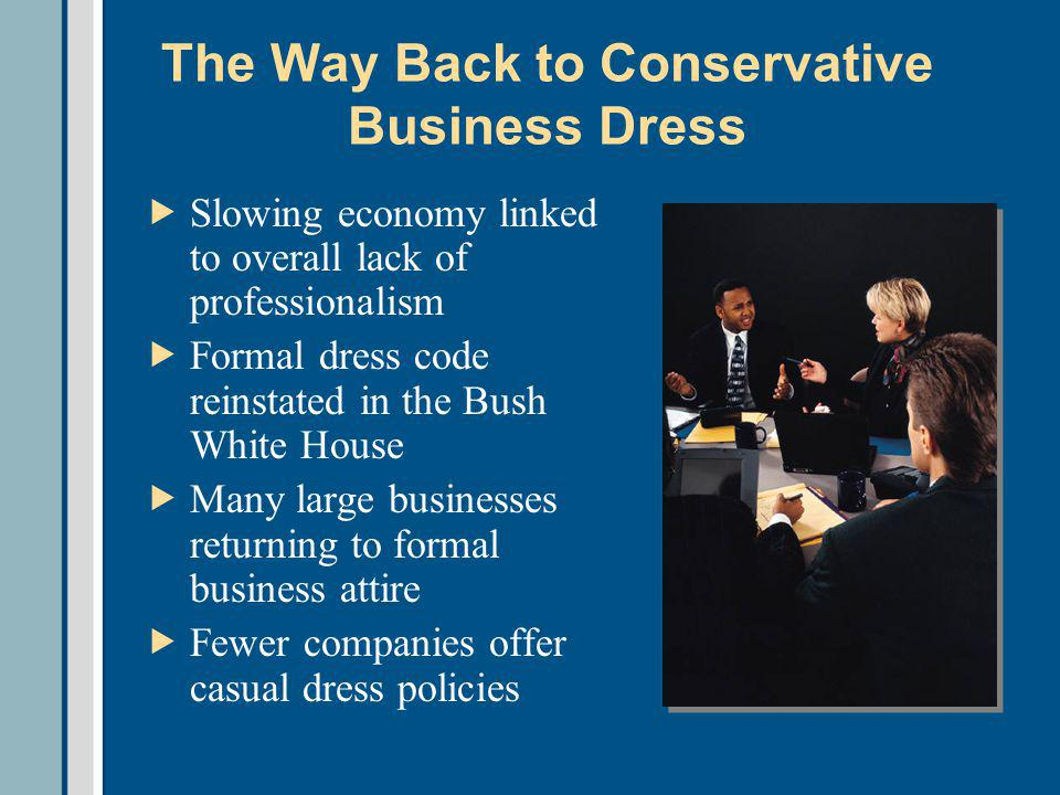 The Way Back to Conservative Business Dress Slowing economy linked to overall lack of professionalism Formal dress code reinstated in the Bush White House Many large businesses returning to formal business attire Fewer companies offer casual dress policies