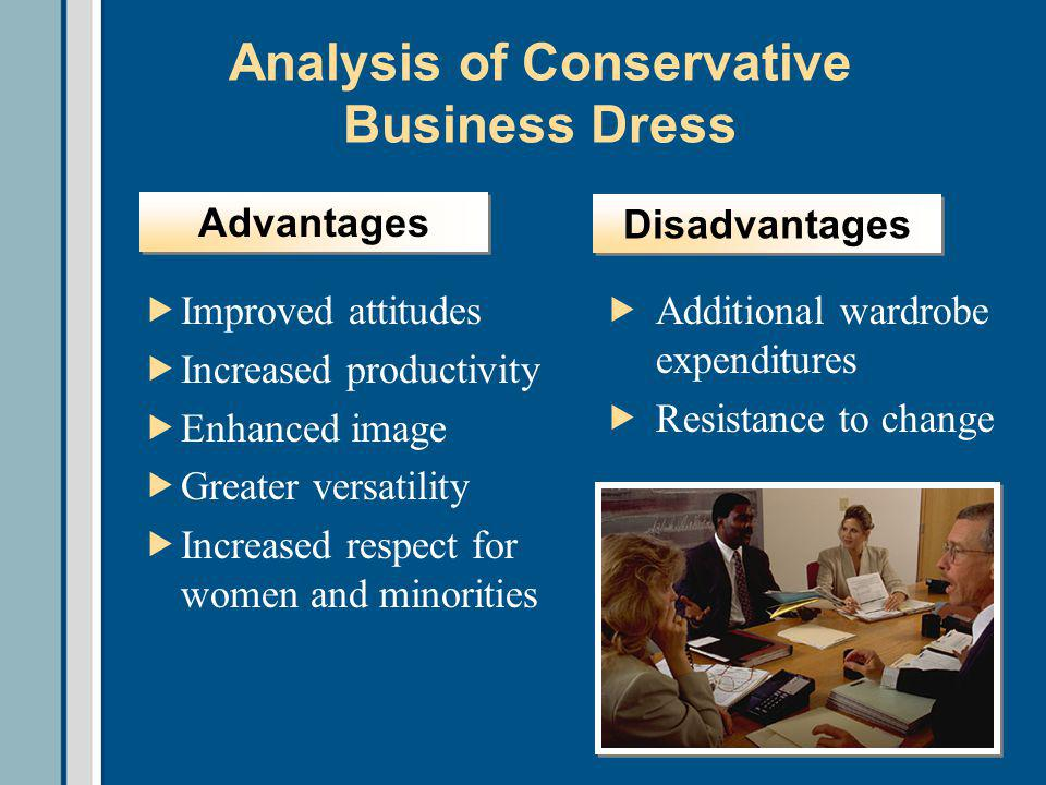 Analysis of Conservative Business Dress Improved attitudes Increased productivity Enhanced image Greater versatility Increased respect for women and minorities Additional wardrobe expenditures Resistance to change Advantages Disadvantages