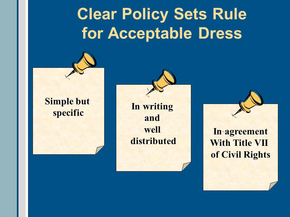 Clear Policy Sets Rule for Acceptable Dress In writing andwelldistributed In agreement With Title VII of Civil Rights Simple but specific