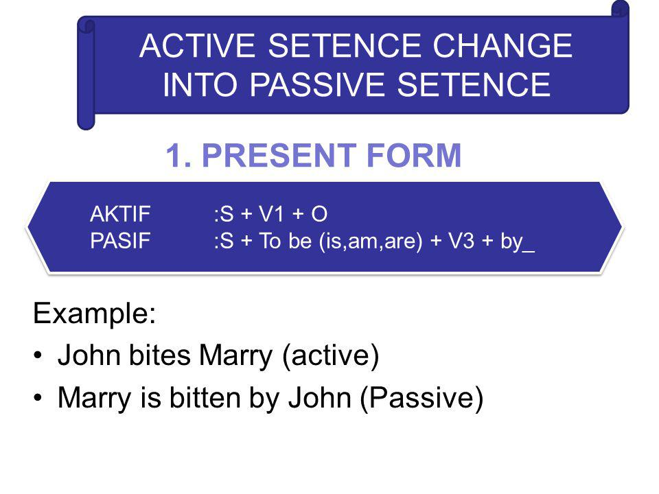 1. PRESENT FORM Example: John bites Marry (active) Marry is bitten by John (Passive) AKTIF:S + V1 + O PASIF:S + To be (is,am,are) + V3 + by_ AKTIF:S +