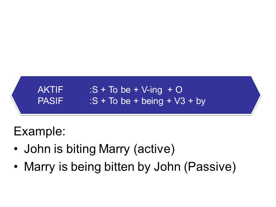 3. CONTINOUS FORM Example: John is biting Marry (active) Marry is being bitten by John (Passive) AKTIF:S + To be + V-ing + O PASIF:S + To be + being +