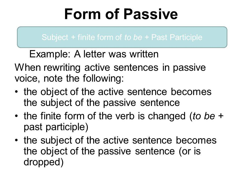 Form of Passive Example: A letter was written When rewriting active sentences in passive voice, note the following: the object of the active sentence becomes the subject of the passive sentence the finite form of the verb is changed (to be + past participle) the subject of the active sentence becomes the object of the passive sentence (or is dropped) Subject + finite form of to be + Past Participle