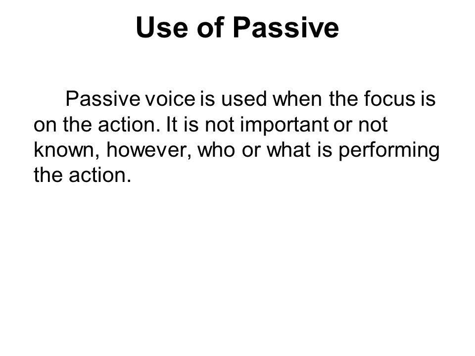 Use of Passive Passive voice is used when the focus is on the action. It is not important or not known, however, who or what is performing the action.