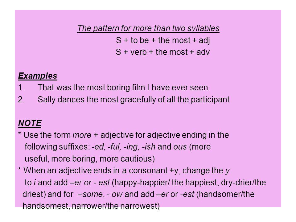 The pattern for more than two syllables S + to be + the most + adj S + verb + the most + adv Examples 1.That was the most boring film I have ever seen 2.Sally dances the most gracefully of all the participant NOTE * Use the form more + adjective for adjective ending in the following suffixes: -ed, -ful, -ing, -ish and ous (more useful, more boring, more cautious) * When an adjective ends in a consonant +y, change the y to i and add –er or - est (happy-happier/ the happiest, dry-drier/the driest) and for –some, - ow and add –er or -est (handsomer/the handsomest, narrower/the narrowest)