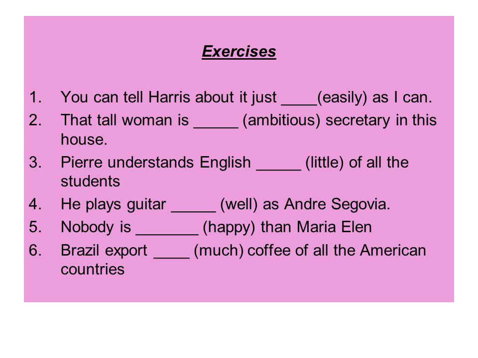 Exercises 1.You can tell Harris about it just ____(easily) as I can.