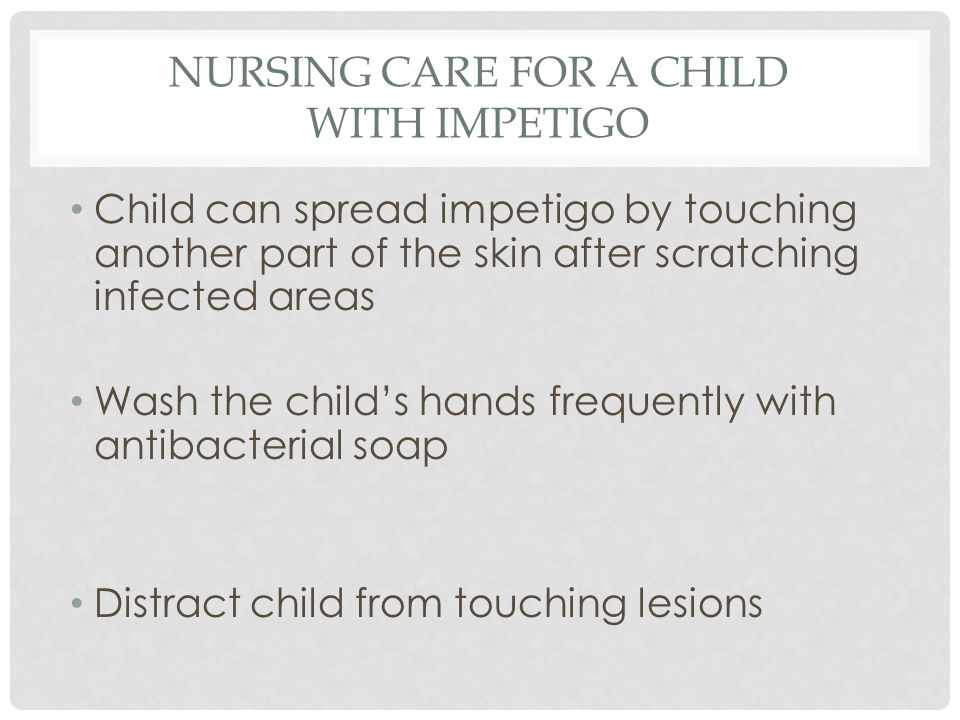 PARENTAL EDUCATION Good hand washing to prevent spread Cut childs nails short, wash hands often with anti-bacterial soap Do not share towels, utensils with infected child May return to school or daycare 24 hours after antibiotics started Finish full course of antibiotics (usually 10 days)