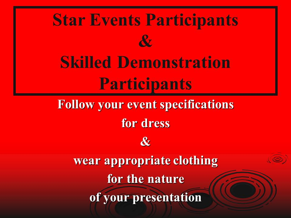 Star Events Participants & Skilled Demonstration Participants Follow your event specifications for dress & wear appropriate clothing for the nature of your presentation