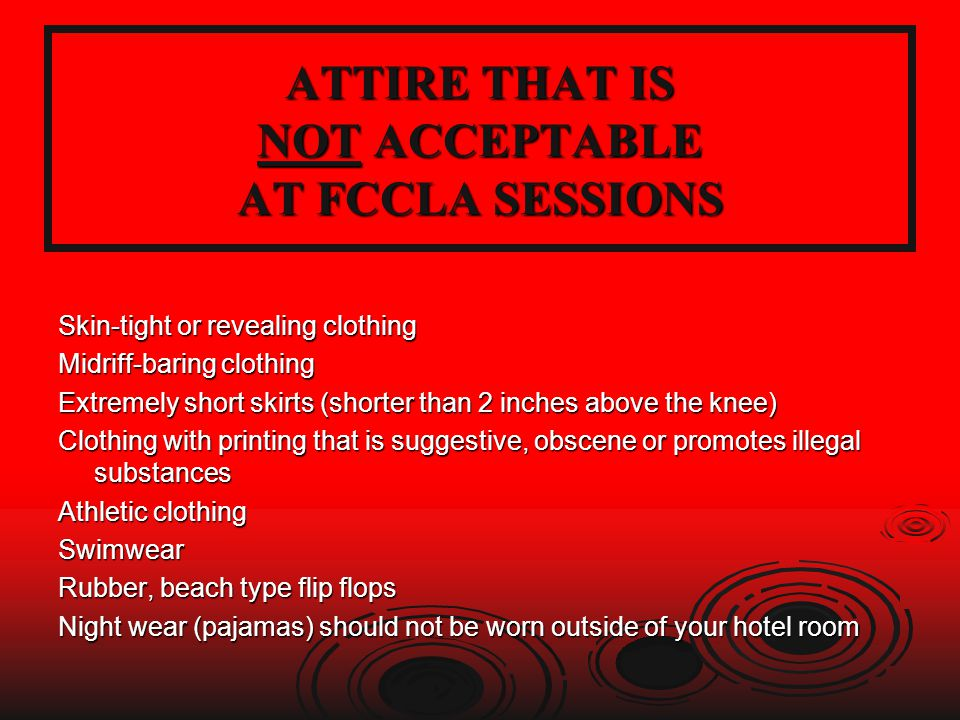 ATTIRE THAT IS NOT ACCEPTABLE AT FCCLA SESSIONS Skin-tight or revealing clothing Midriff-baring clothing Extremely short skirts (shorter than 2 inches above the knee) Clothing with printing that is suggestive, obscene or promotes illegal substances Athletic clothing Swimwear Rubber, beach type flip flops Night wear (pajamas) should not be worn outside of your hotel room