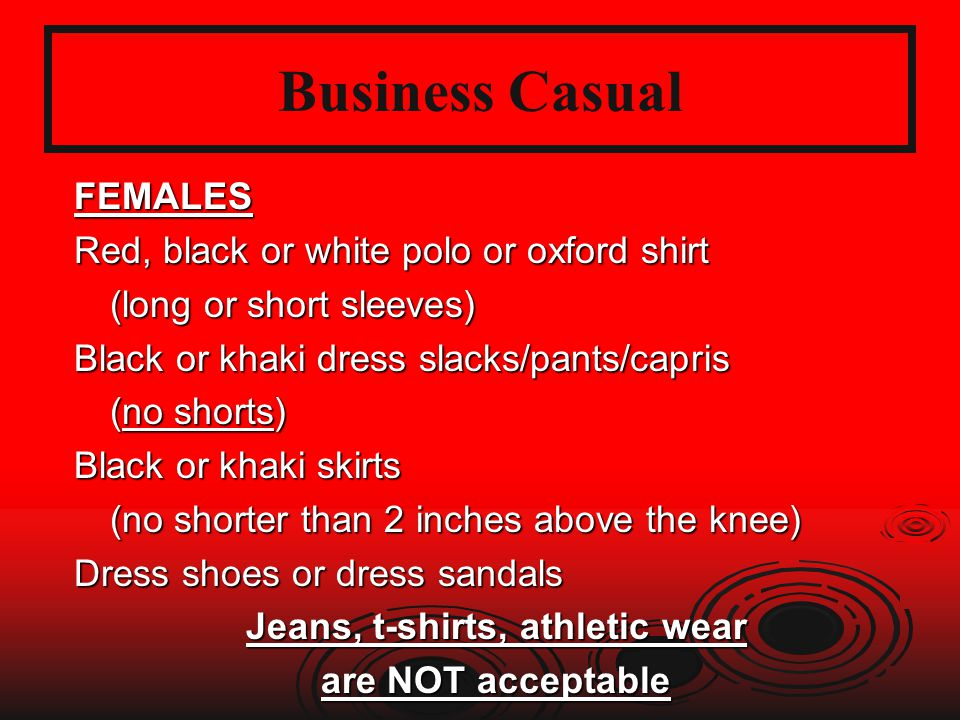 Business Casual FEMALES Red, black or white polo or oxford shirt (long or short sleeves) Black or khaki dress slacks/pants/capris (no shorts) Black or khaki skirts (no shorter than 2 inches above the knee) Dress shoes or dress sandals Jeans, t-shirts, athletic wear are NOT acceptable