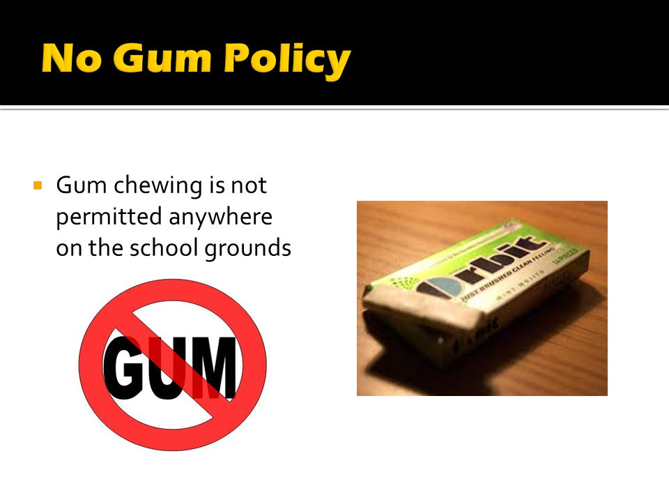 Gum chewing is not permitted anywhere on the school grounds