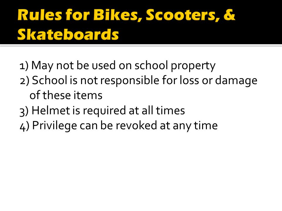 1) May not be used on school property 2) School is not responsible for loss or damage of these items 3) Helmet is required at all times 4) Privilege can be revoked at any time