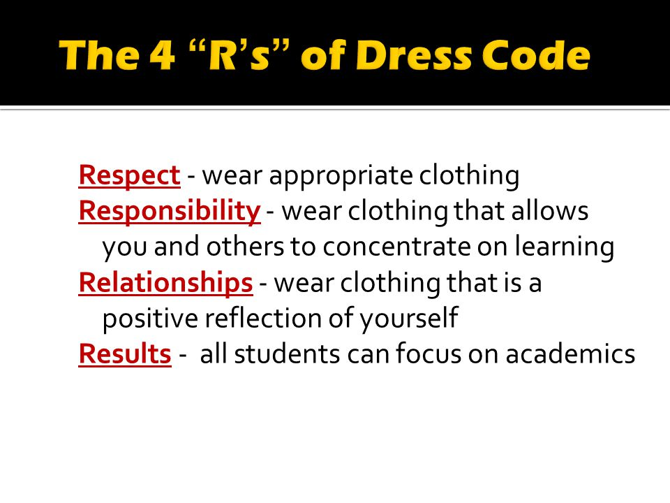 Respect - wear appropriate clothing Responsibility - wear clothing that allows you and others to concentrate on learning Relationships - wear clothing that is a positive reflection of yourself Results - all students can focus on academics