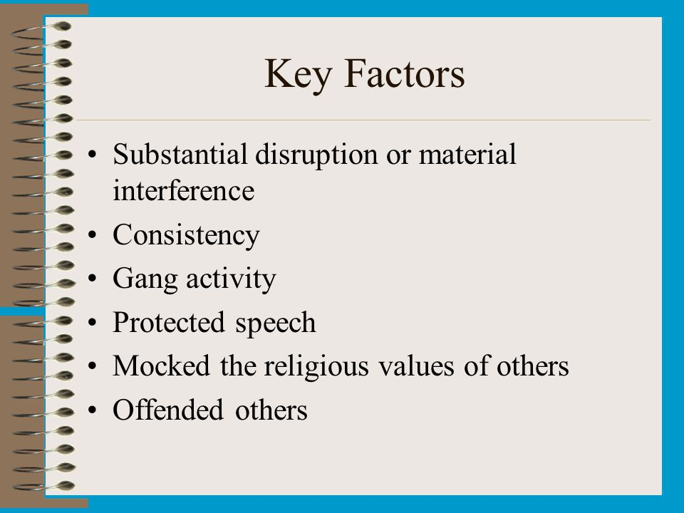 Key Factors Substantial disruption or material interference Consistency Gang activity Protected speech Mocked the religious values of others Offended