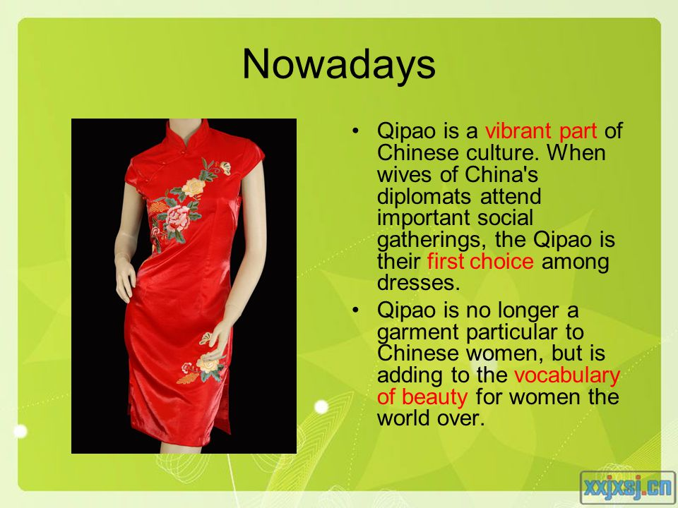 Nowadays Qipao is a vibrant part of Chinese culture. When wives of China's diplomats attend important social gatherings, the Qipao is their first choi