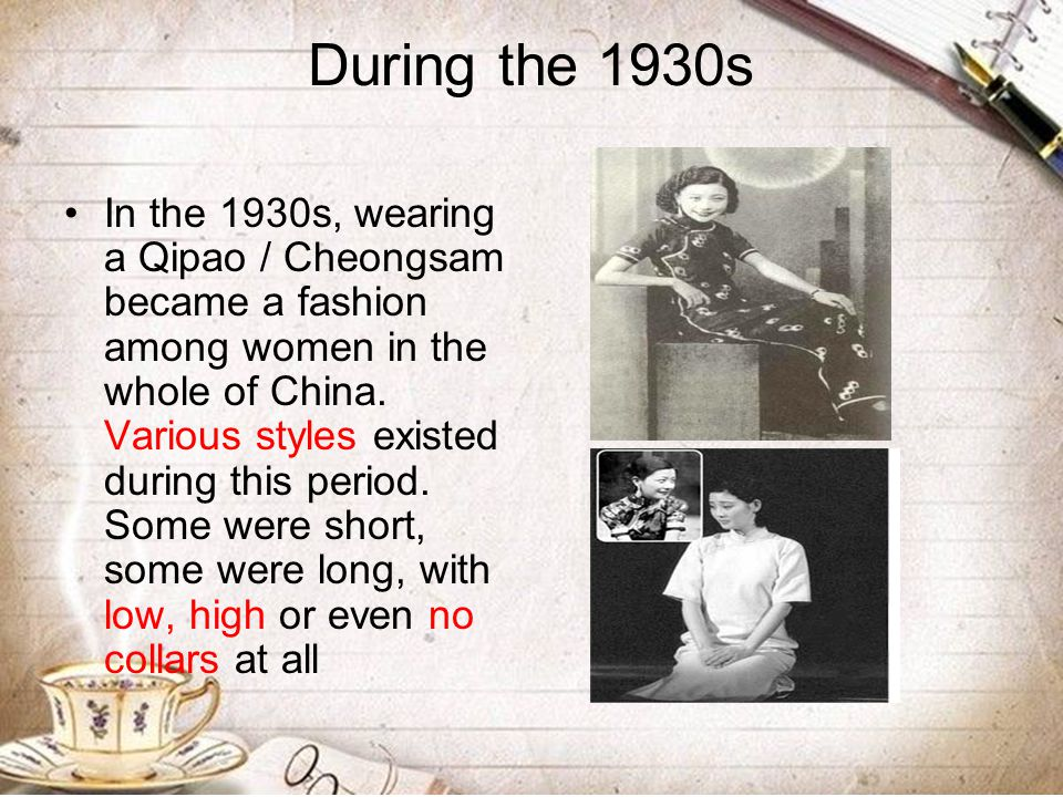 During the 1930s In the 1930s, wearing a Qipao / Cheongsam became a fashion among women in the whole of China. Various styles existed during this peri