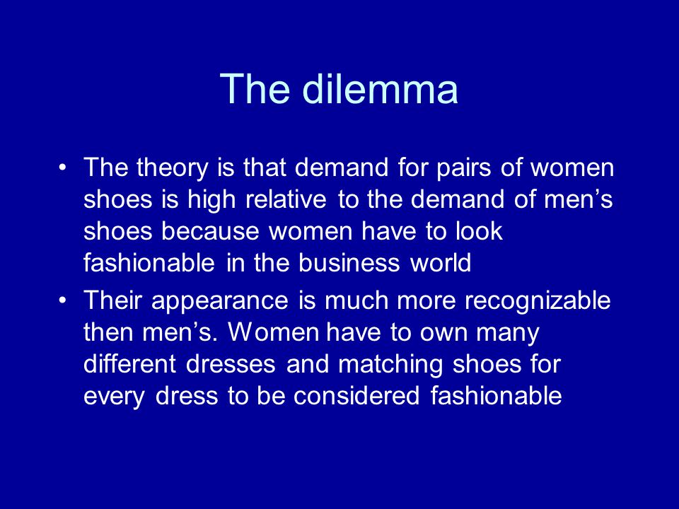 The Dilemma Thus, many women tend to have a lot of different pairs of shoes, which are quite pricey and worn infrequently, while men have only 3-4 pairs of shoes which match with their dark suits.