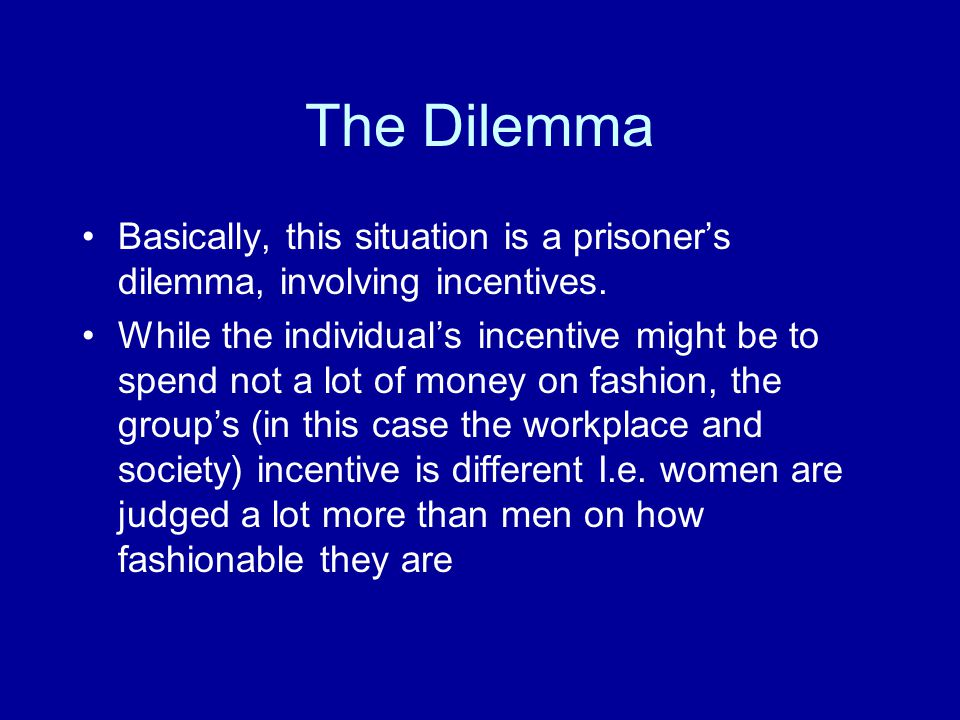 The Dilemma: continued Assuming that all women in business would be wearing casual clothes; But because of the perception of society and fashion, the natural solution for the individual is to dress up more However, this will be the natural choice of every women in the business world