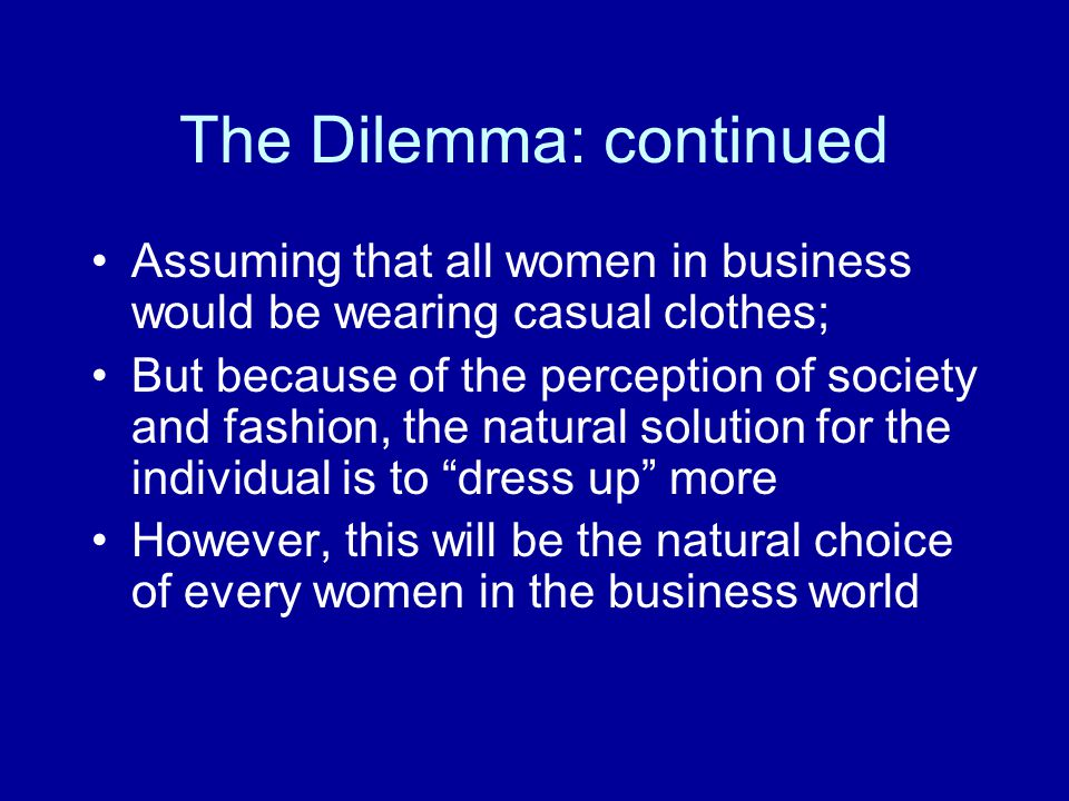 The Dilemma: continued Thus, this will lead to many women buying more dresses with matching shoes In an economic sense, women would be better off not following the dominant strategy because of the waste of money on fashion
