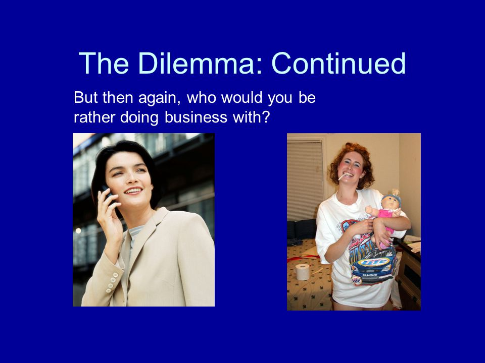 The Dilemma: Continued But then again, who would you be rather doing business with