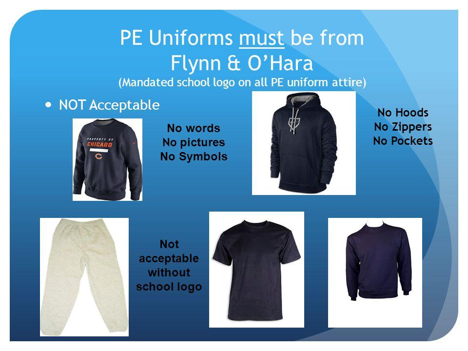 PE Uniforms must be from Flynn & OHara (Mandated school logo on all PE uniform attire) NOT Acceptable Not acceptable without school logo No words No p