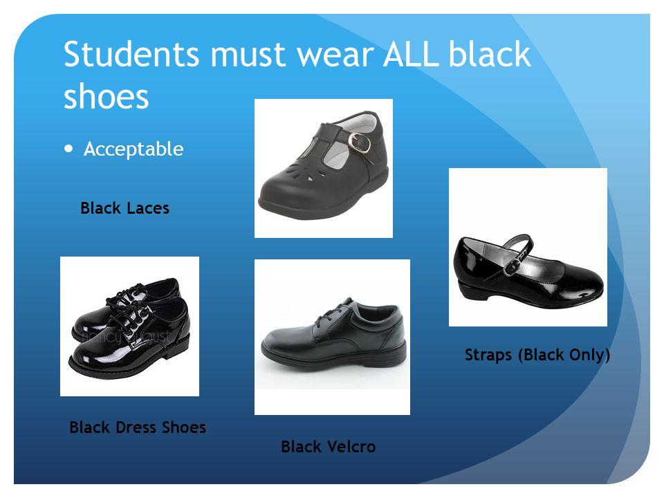 Students must wear ALL black shoes Acceptable Black Dress Shoes Black Velcro Straps (Black Only) Black Laces