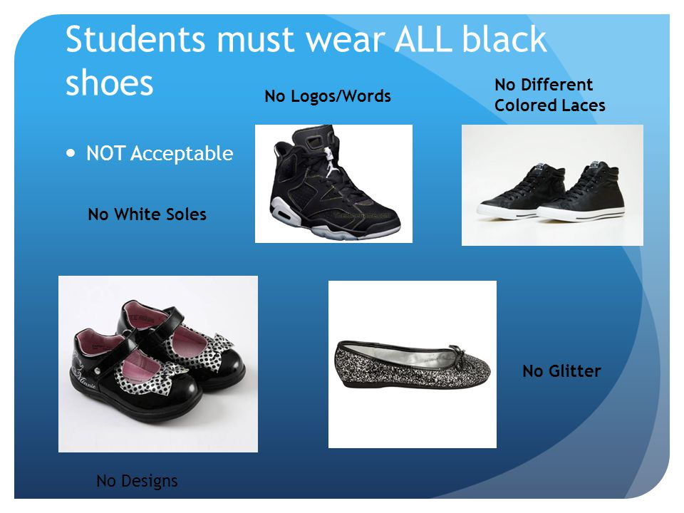 Students must wear ALL black shoes NOT Acceptable No White Soles No Designs No Glitter No Logos/Words No Different Colored Laces