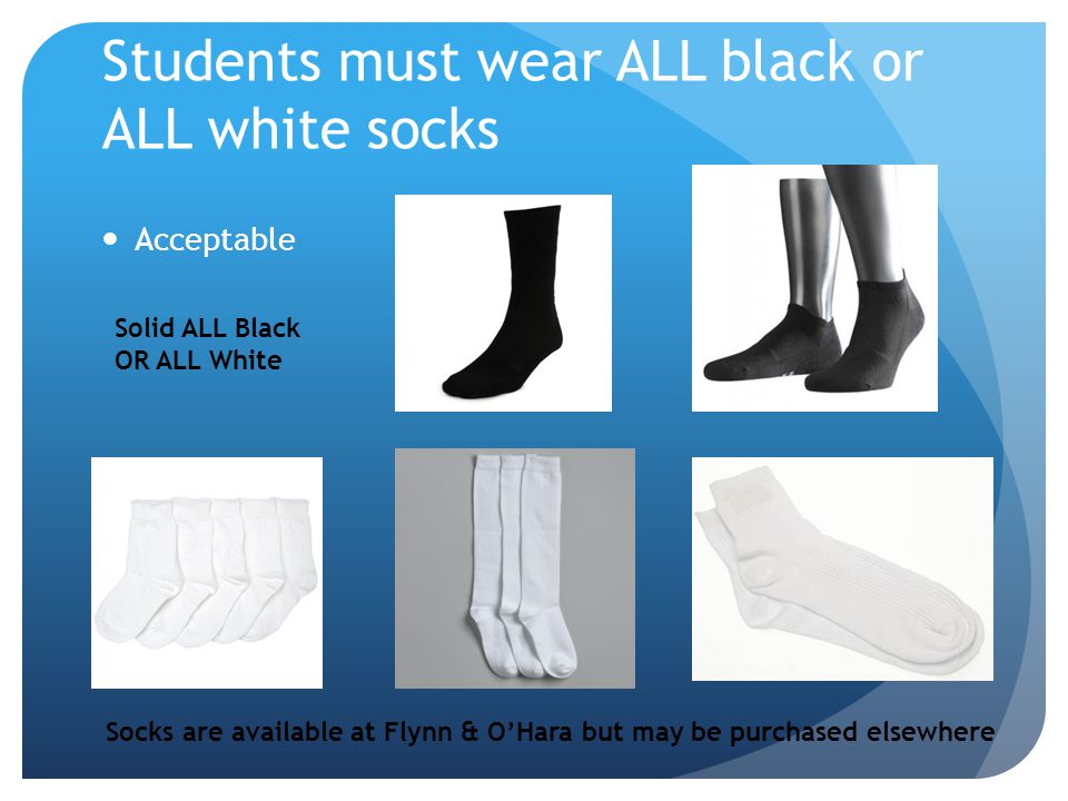 Students must wear ALL black or ALL white socks Acceptable Solid ALL Black OR ALL White Socks are available at Flynn & OHara but may be purchased else