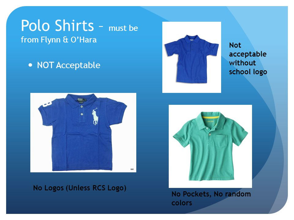 Polo Shirts – must be from Flynn & OHara NOT Acceptable No Logos (Unless RCS Logo) Not acceptable without school logo No Pockets, No random colors