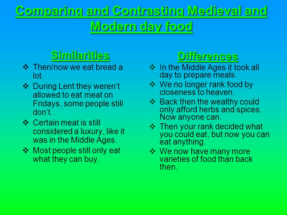 Comparing and Contrasting Medieval and Modern day food Similarities Then/now we eat bread a lot.