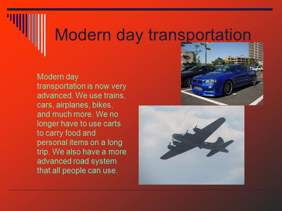 Modern day transportation Modern day transportation is now very advanced.