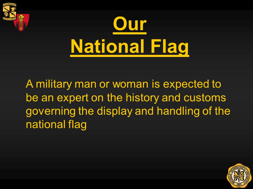 Our National Flag A military man or woman is expected to be an expert on the history and customs governing the display and handling of the national flag