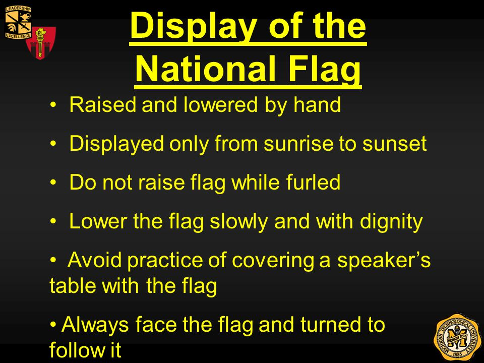 Display of the National Flag Raised and lowered by hand Displayed only from sunrise to sunset Do not raise flag while furled Lower the flag slowly and with dignity Avoid practice of covering a speakers table with the flag Always face the flag and turned to follow it