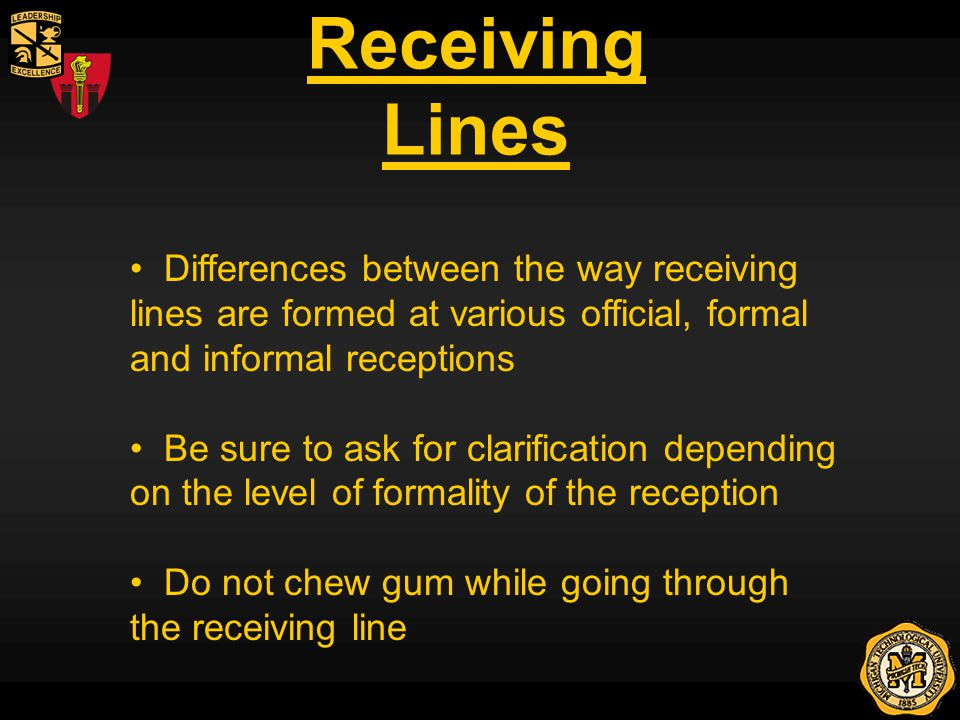 Receiving Lines Differences between the way receiving lines are formed at various official, formal and informal receptions Be sure to ask for clarification depending on the level of formality of the reception Do not chew gum while going through the receiving line