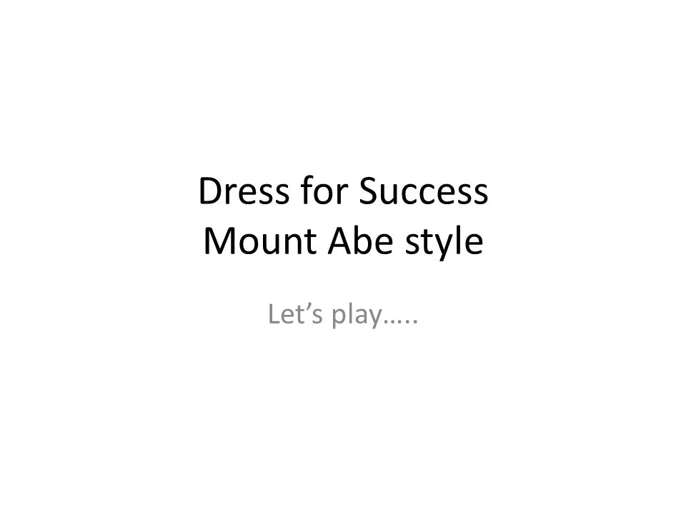 Dress for Success Mount Abe style Lets play…..