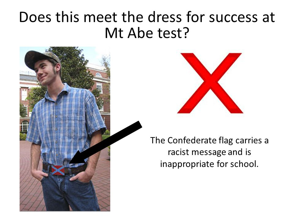 The Confederate flag carries a racist message and is inappropriate for school. Does this meet the dress for success at Mt Abe test?