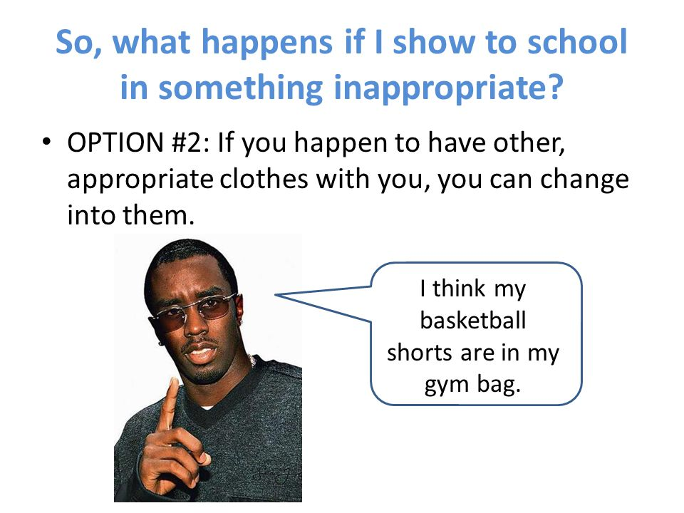 So, what happens if I show to school in something inappropriate? OPTION #2: If you happen to have other, appropriate clothes with you, you can change