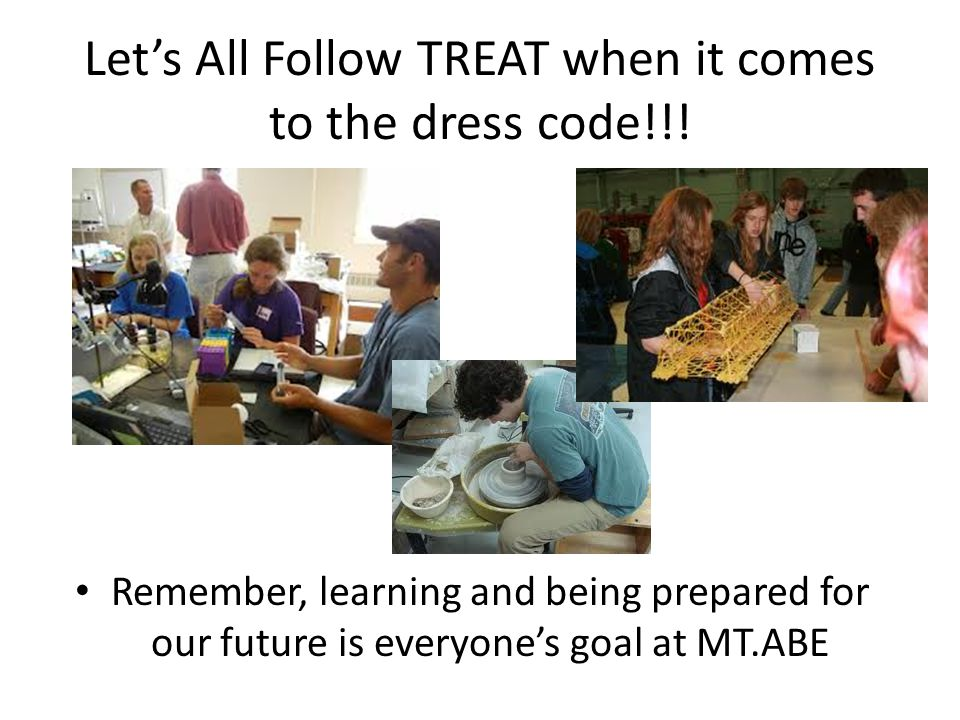 Lets All Follow TREAT when it comes to the dress code!!! Remember, learning and being prepared for our future is everyones goal at MT.ABE
