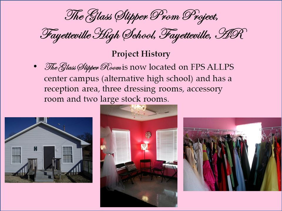 The Glass Slipper Prom Project, Fayetteville High School, Fayetteville, AR Project History The Glass Slipper Room is now located on FPS ALLPS center campus (alternative high school) and has a reception area, three dressing rooms, accessory room and two large stock rooms.