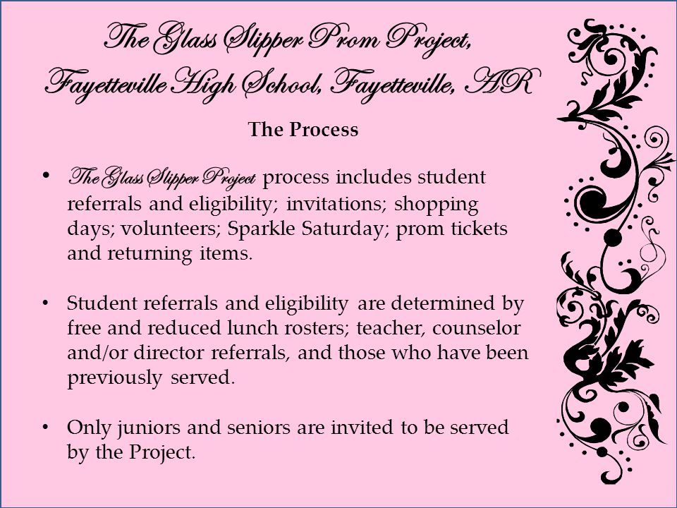 The Glass Slipper Prom Project, Fayetteville High School, Fayetteville, AR The Process The Glass Slipper Project process includes student referrals and eligibility; invitations; shopping days; volunteers; Sparkle Saturday; prom tickets and returning items.