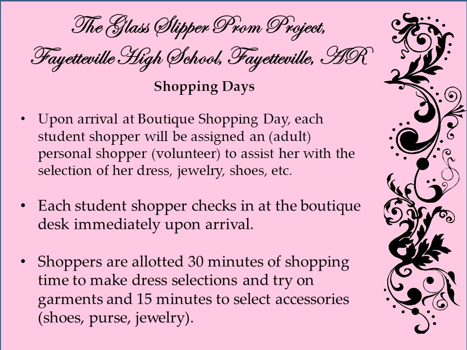 The Glass Slipper Prom Project, Fayetteville High School, Fayetteville, AR Shopping Days Upon arrival at Boutique Shopping Day, each student shopper will be assigned an (adult) personal shopper (volunteer) to assist her with the selection of her dress, jewelry, shoes, etc.