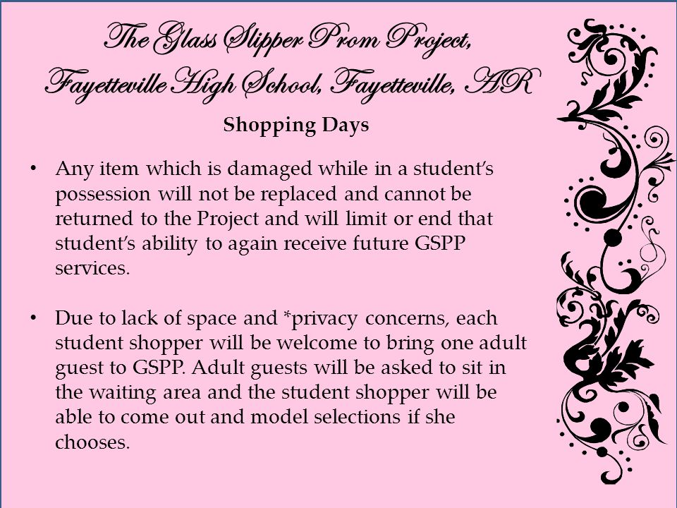 The Glass Slipper Prom Project, Fayetteville High School, Fayetteville, AR Shopping Days Any item which is damaged while in a students possession will not be replaced and cannot be returned to the Project and will limit or end that students ability to again receive future GSPP services.