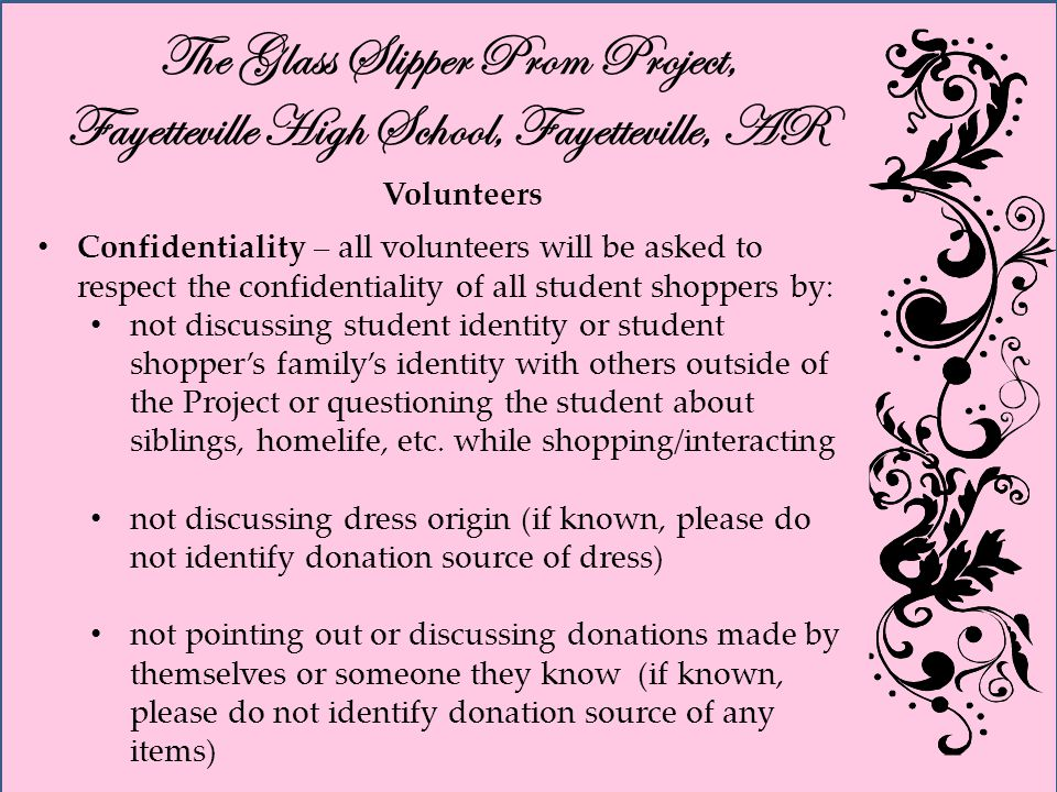 The Glass Slipper Prom Project, Fayetteville High School, Fayetteville, AR Volunteers Confidentiality – all volunteers will be asked to respect the confidentiality of all student shoppers by: not discussing student identity or student shoppers familys identity with others outside of the Project or questioning the student about siblings, homelife, etc.
