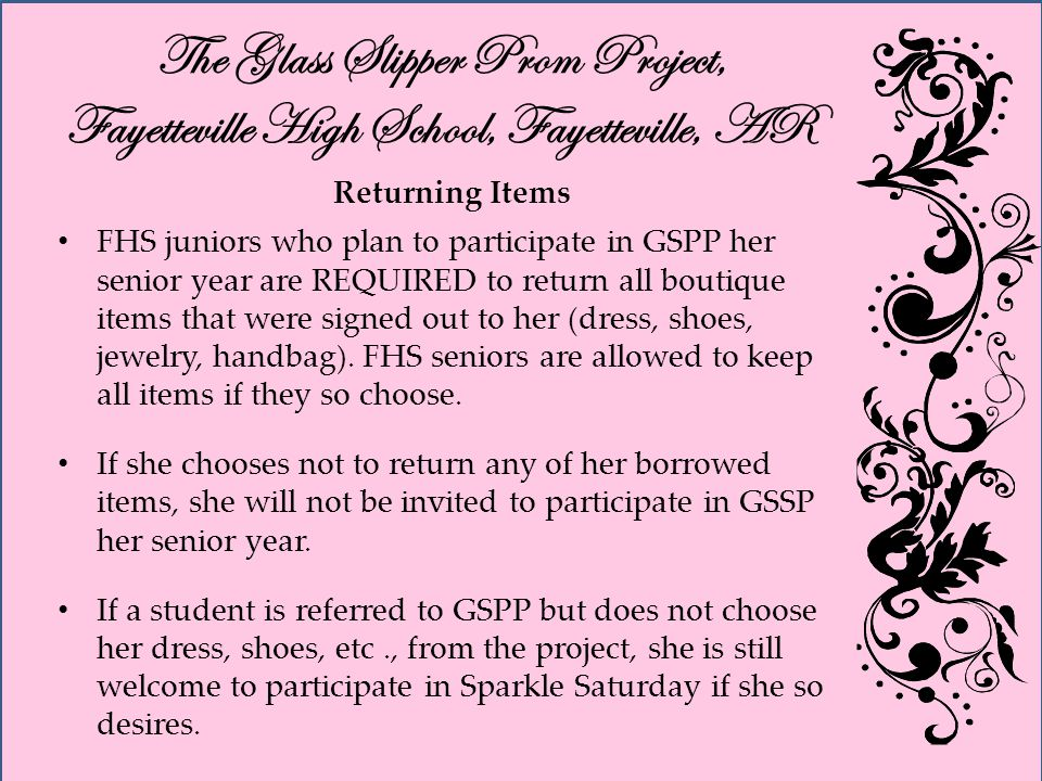 The Glass Slipper Prom Project, Fayetteville High School, Fayetteville, AR Returning Items FHS juniors who plan to participate in GSPP her senior year are REQUIRED to return all boutique items that were signed out to her (dress, shoes, jewelry, handbag).