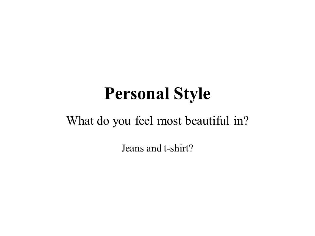Personal Style What do you feel most beautiful in Jeans and t-shirt