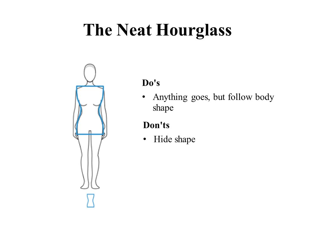 The Neat Hourglass Do s Anything goes, but follow body shape Don ts Hide shape