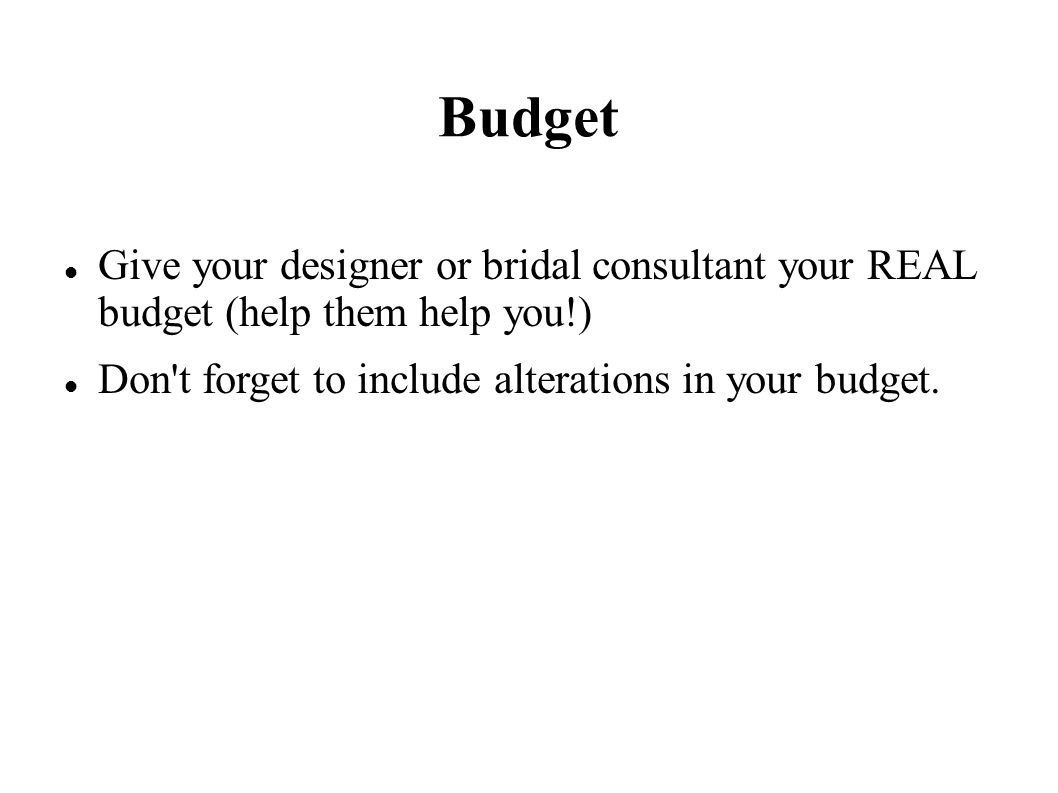 Budget Give your designer or bridal consultant your REAL budget (help them help you!) Don t forget to include alterations in your budget.