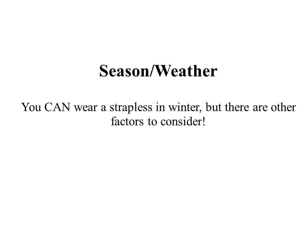 Season/Weather You CAN wear a strapless in winter, but there are other factors to consider!